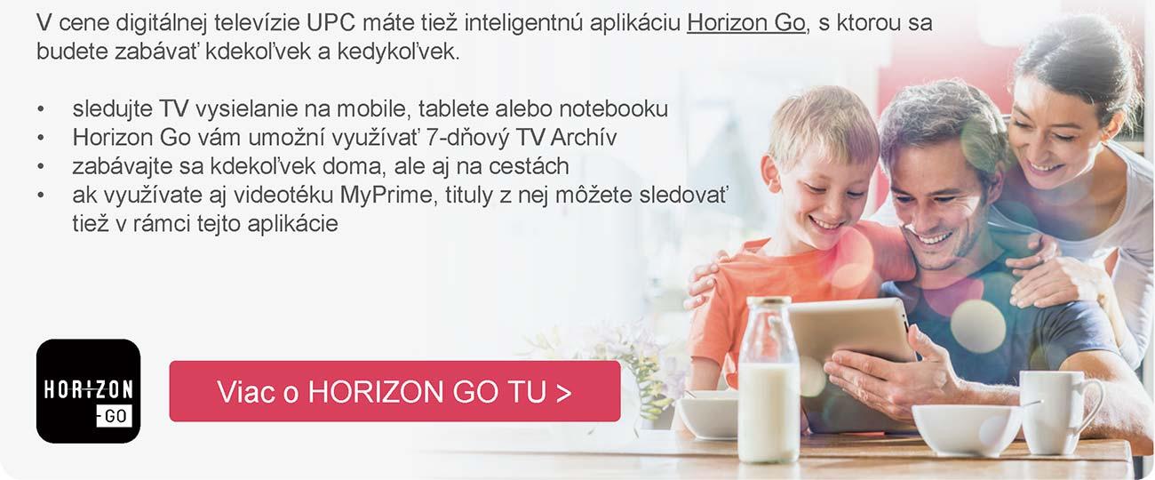 V cene digitálnej televízie UPC máte tiež inteligentnú aplikáciu Horizon Go, s ktorou sa budete zabávať kdekoľvek a kedykoľvek. Sledujte TV vysielanie na mobile, tablete alebo notebooku, Horizon Go vám umožní využívať 7-dňový TV Archív, zabávajte sa kdekoľvek doma, ale aj na cestách, ak využívate aj videotéku MyPrime, tituly z nej môžete sledovať tiež v rámci tejto aplikácie. Viac o HORIZON GO TU