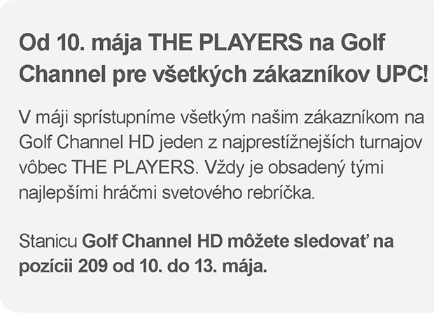 Od 10. mája THE PLAYERS na Golf Channel pre všetkých zákazníkov UPC! - V máji sprístupníme všetkým našim zákazníkom na Golf Channel HD jeden z najprestížnejších turnajov vôbec THE PLAYERS. Vždy je obsadený tými najlepšími hráčmi svetového rebríčka. Stanicu Golf Channel HD môžete sledovať na pozícii 209 od 10. do 13. mája.