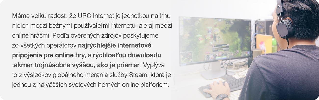 Máme veľkú radosť, že UPC Internet je jednotkou na trhu nielen medzi bežnými používateľmi internetu, ale aj medzi online hráčmi. Podľa overených zdrojov poskytujeme zo všetkých operátorov najrýchlejšie internetové pripojenie pre online hry, s rýchlosťou downloadu takmer trojnásobne vyššou, ako je priemer. Vyplýva to z výsledkov globálneho merania služby Steam, ktorá je jednou z najväčších svetových herných online platforiem.